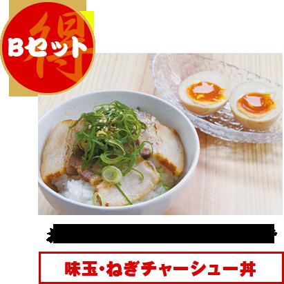 Bセット:お好きなラーメン+160円で味玉・ねぎチャーシュー丼