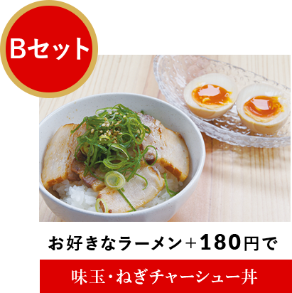 Bセット:お好きなラーメン+180円で味玉・ねぎチャーシュー丼